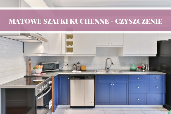 Matowe szafki kuchenne - jak czyścić? Matowe szafki górne i dolne i ich mycie i sprzątanie.