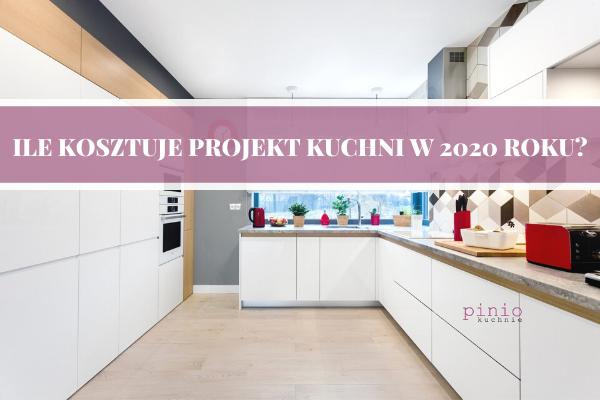 Ile kosztuje projekt kuchni 2020? Cena projektu kuchni w 2020 roku. Analiza rynku i cen, na podstawie doświadczeń studia kuchni Kuchnie Pinio.