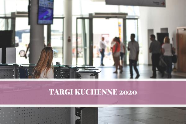 Targi kuchenne 2020 - Polska i zagranica. Warszawa, Poznań - największe targi kuchenne i meblarskie 2020.
